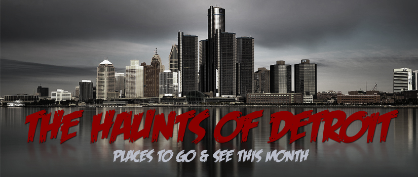 The Haunts of Detroit – Places to Go & See This Month