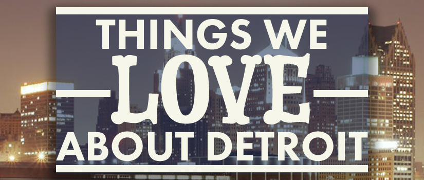 Things We Love About Detroit