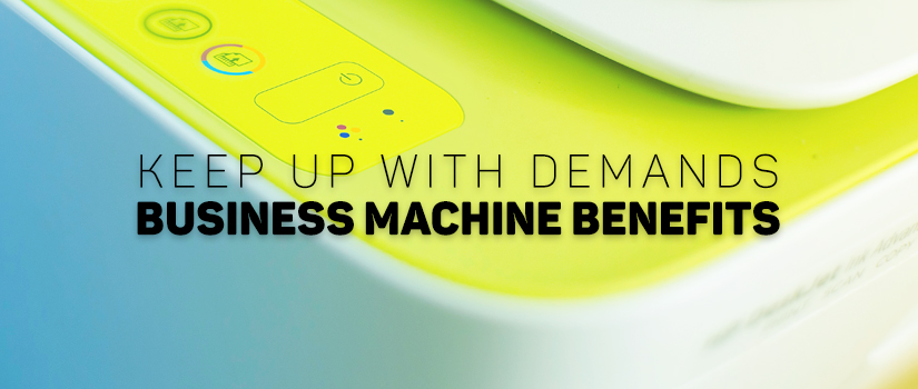 Keep Up with Demands: Business Machine Benefits