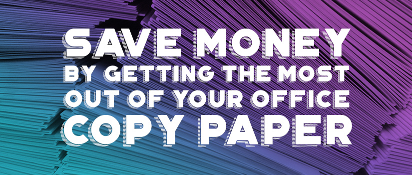 Save Money by Getting the Most Out of Your Office Copy Paper